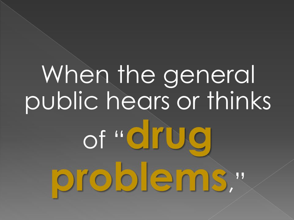 drug problems When the general public hears or thinks of drug problems,