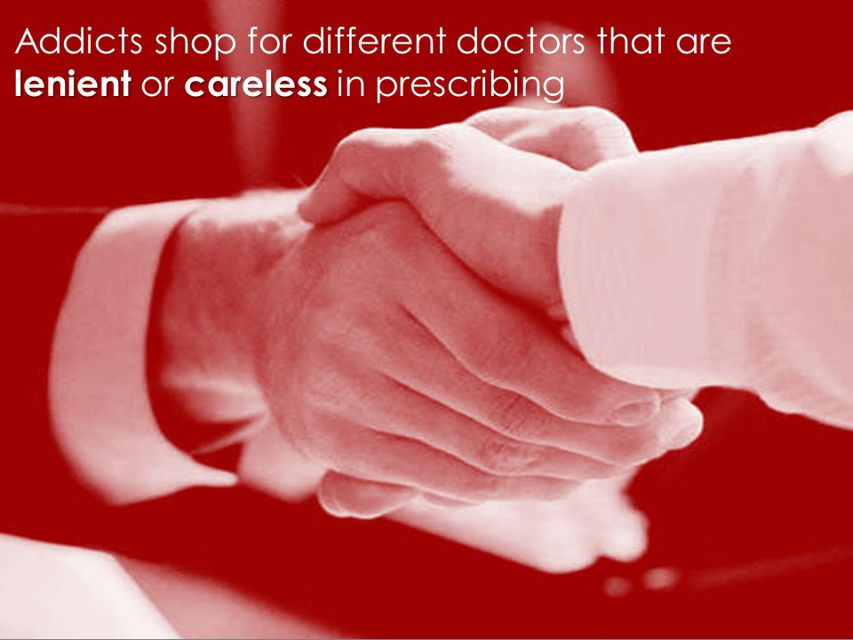 lenientcareless Addicts shop for different doctors that are lenient or careless in prescribing