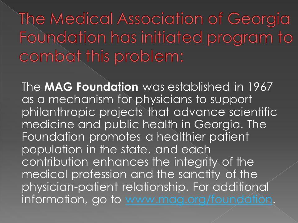 The MAG Foundation was established in 1967 as a mechanism for physicians to support philanthropic projects that advance scientific medicine and public health in Georgia.