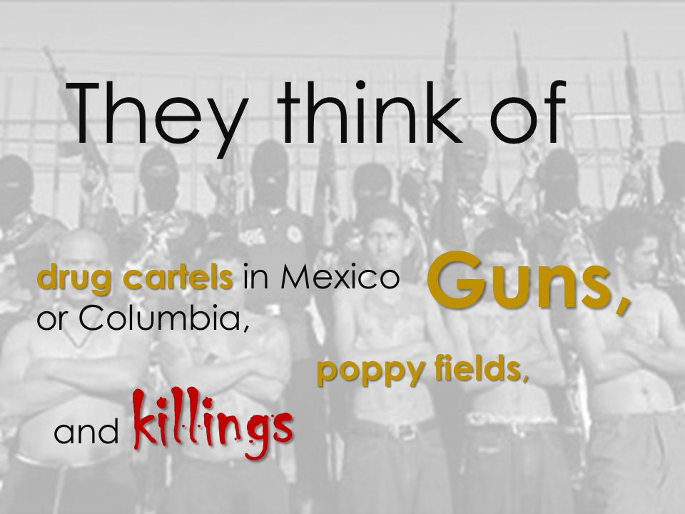 They think of drug cartels drug cartels in Mexico or Columbia, poppy fields, Guns, and k kk killings
