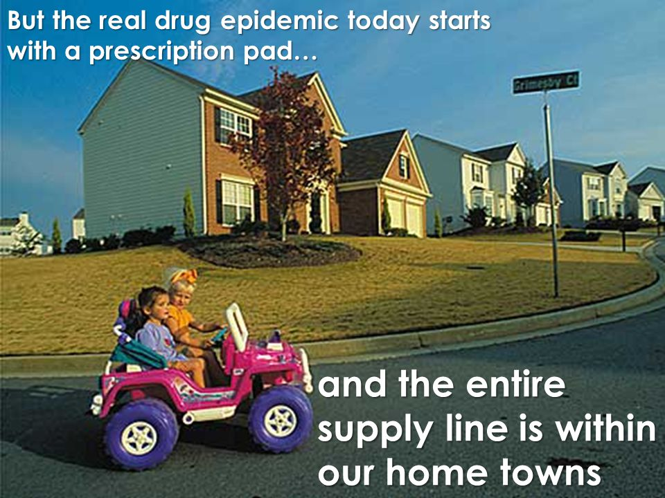 But the real drug epidemic today starts with a prescription pad… and the entire supply line is within our home towns
