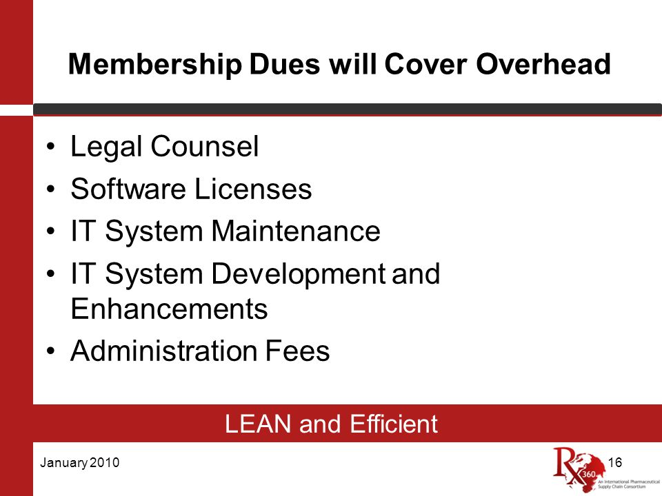 Membership Dues will Cover Overhead Legal Counsel Software Licenses IT System Maintenance IT System Development and Enhancements Administration Fees January 201016 LEAN and Efficient