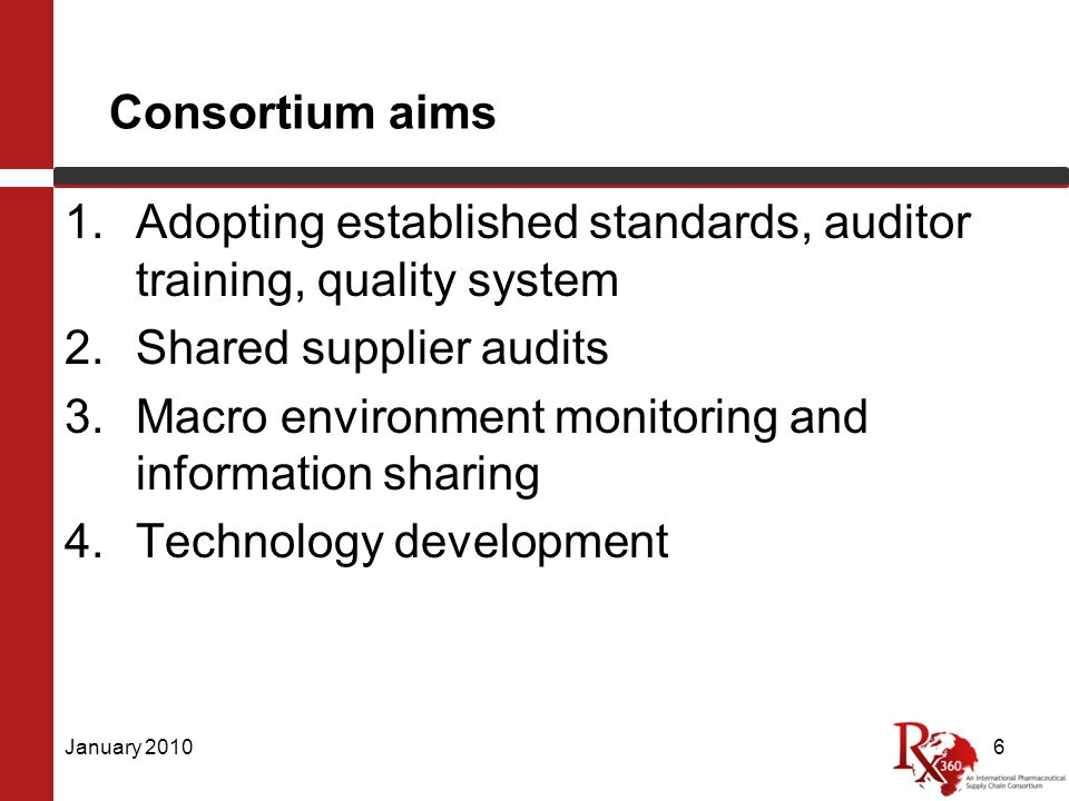 Consortium aims 1.Adopting established standards, auditor training, quality system 2.Shared supplier audits 3.Macro environment monitoring and information sharing 4.Technology development January 20106