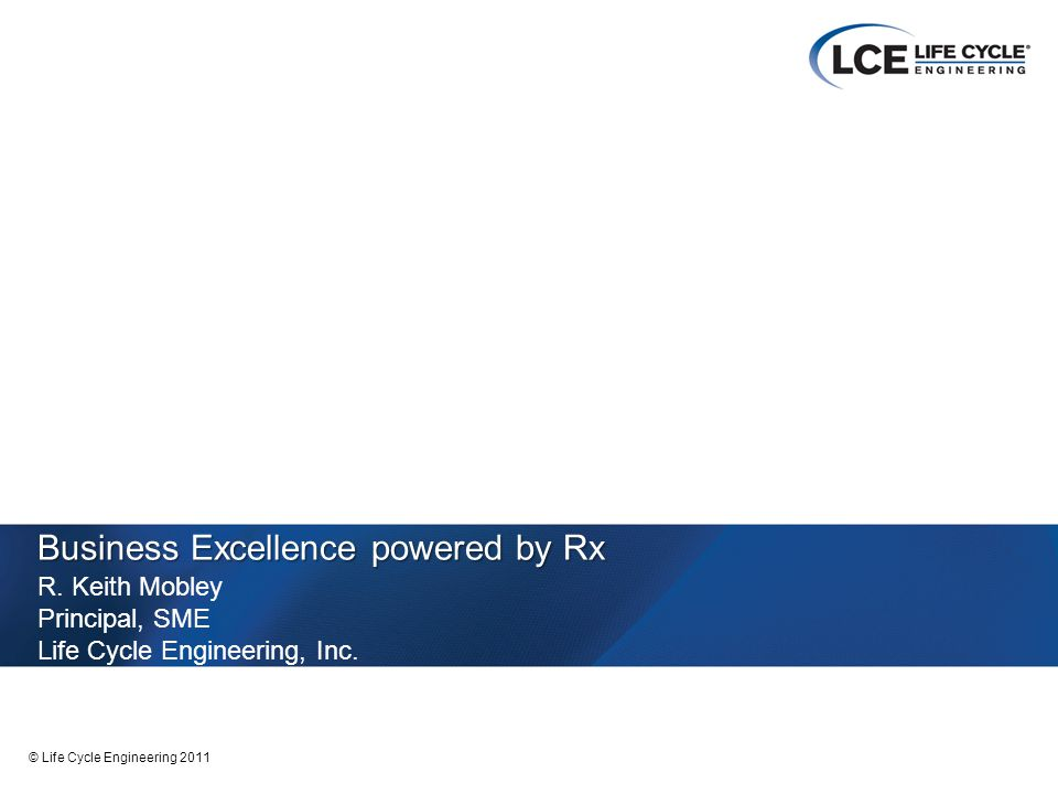1 © Life Cycle Engineering 2011 Business Excellence powered by Rx R.