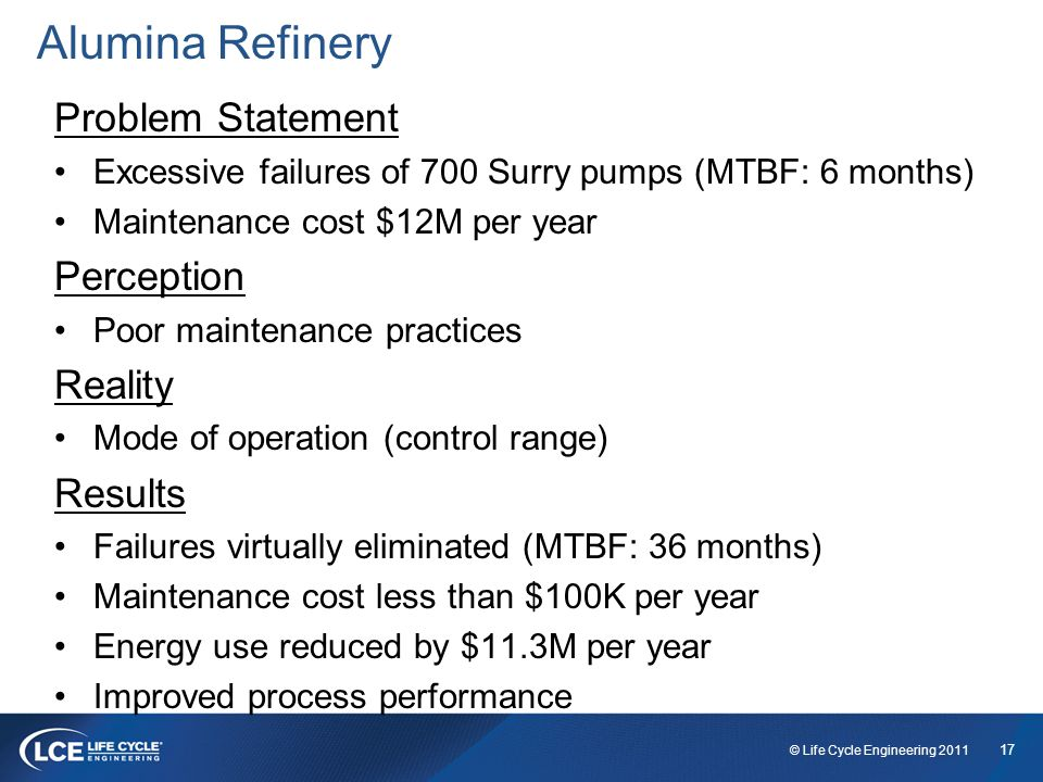 17 © Life Cycle Engineering 2011 Alumina Refinery Problem Statement Excessive failures of 700 Surry pumps (MTBF: 6 months) Maintenance cost $12M per year Perception Poor maintenance practices Reality Mode of operation (control range) Results Failures virtually eliminated (MTBF: 36 months) Maintenance cost less than $100K per year Energy use reduced by $11.3M per year Improved process performance