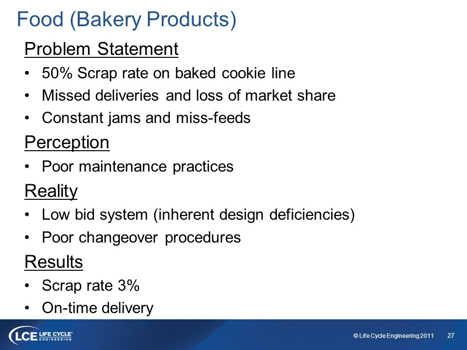 27 © Life Cycle Engineering 2011 Food (Bakery Products) Problem Statement 50% Scrap rate on baked cookie line Missed deliveries and loss of market share Constant jams and miss-feeds Perception Poor maintenance practices Reality Low bid system (inherent design deficiencies) Poor changeover procedures Results Scrap rate 3% On-time delivery