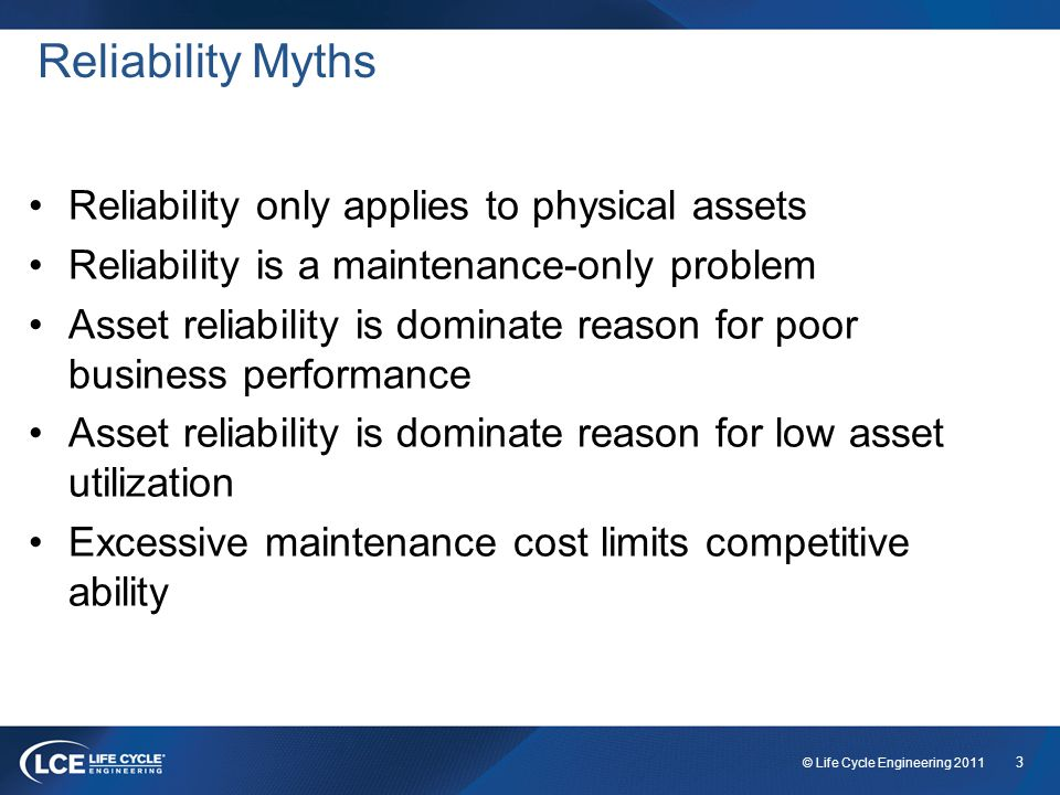 3 © Life Cycle Engineering 2011 Reliability Myths Reliability only applies to physical assets Reliability is a maintenance-only problem Asset reliability is dominate reason for poor business performance Asset reliability is dominate reason for low asset utilization Excessive maintenance cost limits competitive ability