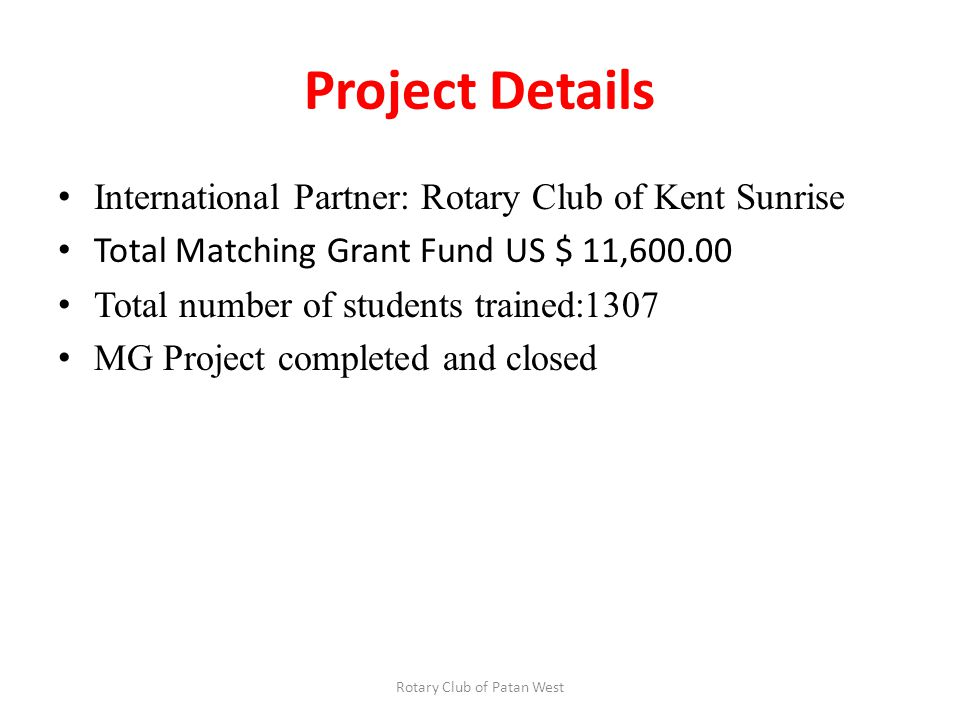 Project Details International Partner: Rotary Club of Kent Sunrise Total Matching Grant Fund US $ 11,600.00 Total number of students trained:1307 MG Project completed and closed Rotary Club of Patan West