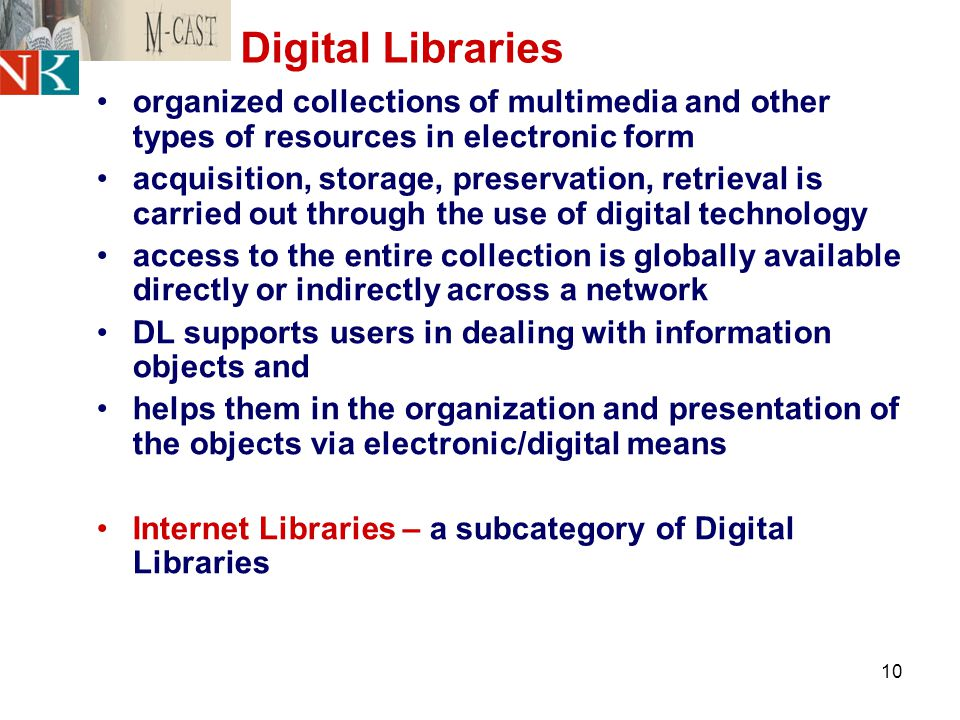 10 Digital Libraries organized collections of multimedia and other types of resources in electronic form acquisition, storage, preservation, retrieval is carried out through the use of digital technology access to the entire collection is globally available directly or indirectly across a network DL supports users in dealing with information objects and helps them in the organization and presentation of the objects via electronic/digital means Internet Libraries – a subcategory of Digital Libraries