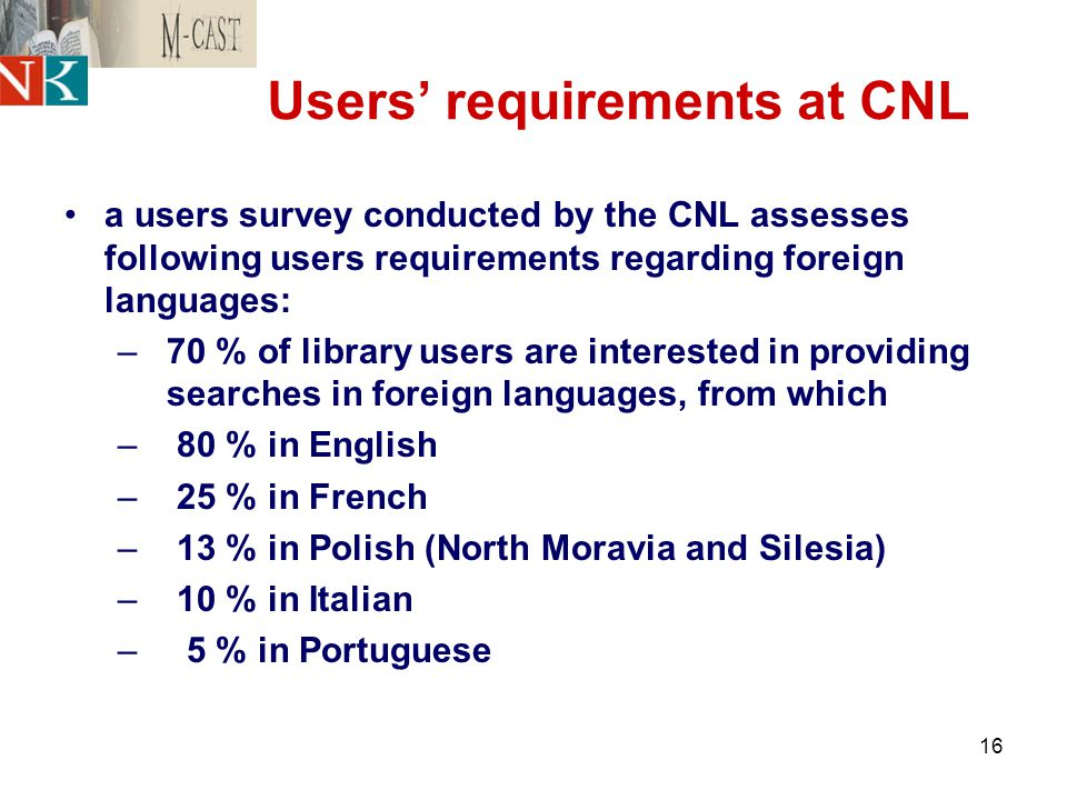 16 Users' requirements at CNL a users survey conducted by the CNL assesses following users requirements regarding foreign languages: –70 % of library users are interested in providing searches in foreign languages, from which – 80 % in English – 25 % in French – 13 % in Polish (North Moravia and Silesia) – 10 % in Italian – 5 % in Portuguese