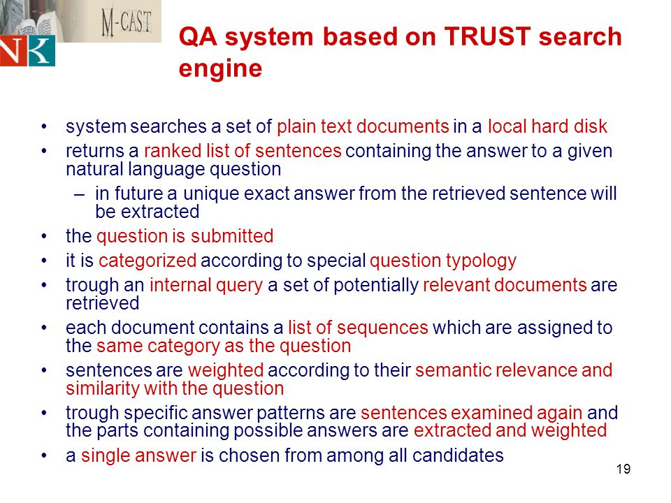 19 QA system based on TRUST search engine system searches a set of plain text documents in a local hard disk returns a ranked list of sentences containing the answer to a given natural language question –in future a unique exact answer from the retrieved sentence will be extracted the question is submitted it is categorized according to special question typology trough an internal query a set of potentially relevant documents are retrieved each document contains a list of sequences which are assigned to the same category as the question sentences are weighted according to their semantic relevance and similarity with the question trough specific answer patterns are sentences examined again and the parts containing possible answers are extracted and weighted a single answer is chosen from among all candidates