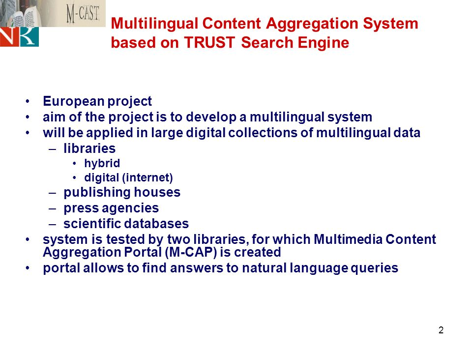 2 Multilingual Content Aggregation System based on TRUST Search Engine European project aim of the project is to develop a multilingual system will be applied in large digital collections of multilingual data –libraries hybrid digital (internet) –publishing houses –press agencies –scientific databases system is tested by two libraries, for which Multimedia Content Aggregation Portal (M-CAP) is created portal allows to find answers to natural language queries