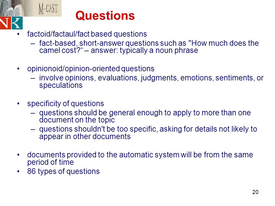 20 Questions factoid/factaul/fact based questions –fact-based, short-answer questions such as How much does the camel cost – answer: typically a noun phrase opinionoid/opinion-oriented questions –involve opinions, evaluations, judgments, emotions, sentiments, or speculations specificity of questions –questions should be general enough to apply to more than one document on the topic –questions shouldn t be too specific, asking for details not likely to appear in other documents documents provided to the automatic system will be from the same period of time 86 types of questions