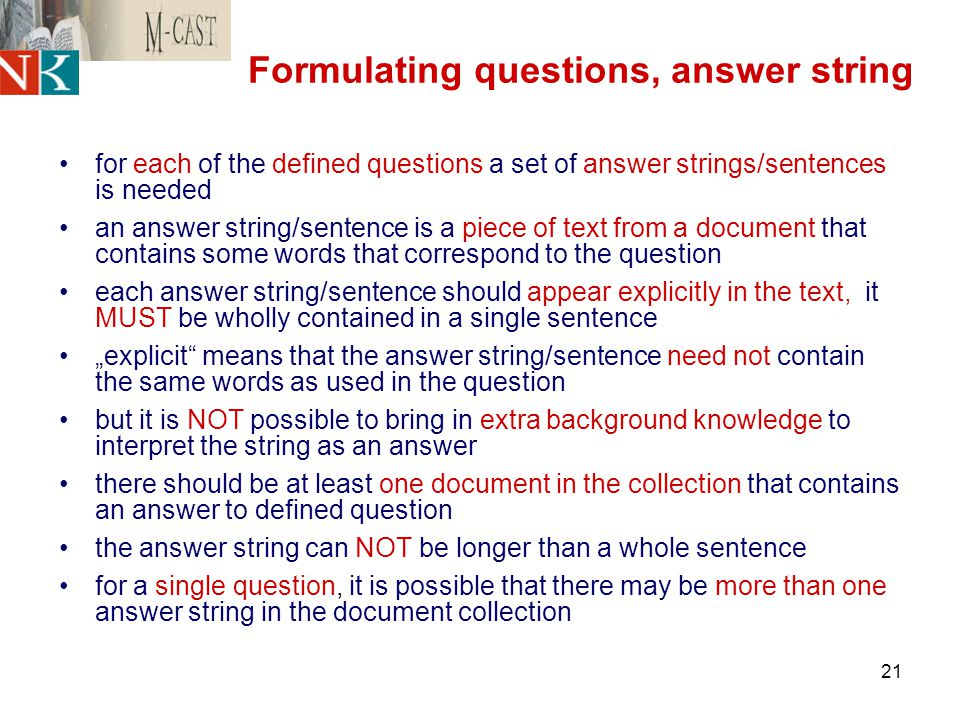 "21 Formulating questions, answer string for each of the defined questions a set of answer strings/sentences is needed an answer string/sentence is a piece of text from a document that contains some words that correspond to the question each answer string/sentence should appear explicitly in the text, it MUST be wholly contained in a single sentence ""explicit means that the answer string/sentence need not contain the same words as used in the question but it is NOT possible to bring in extra background knowledge to interpret the string as an answer there should be at least one document in the collection that contains an answer to defined question the answer string can NOT be longer than a whole sentence for a single question, it is possible that there may be more than one answer string in the document collection"
