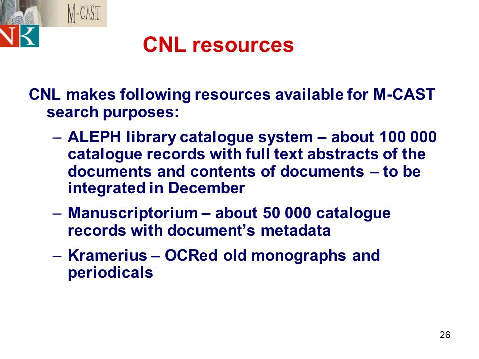 26 CNL resources CNL makes following resources available for M-CAST search purposes: –ALEPH library catalogue system – about 100 000 catalogue records