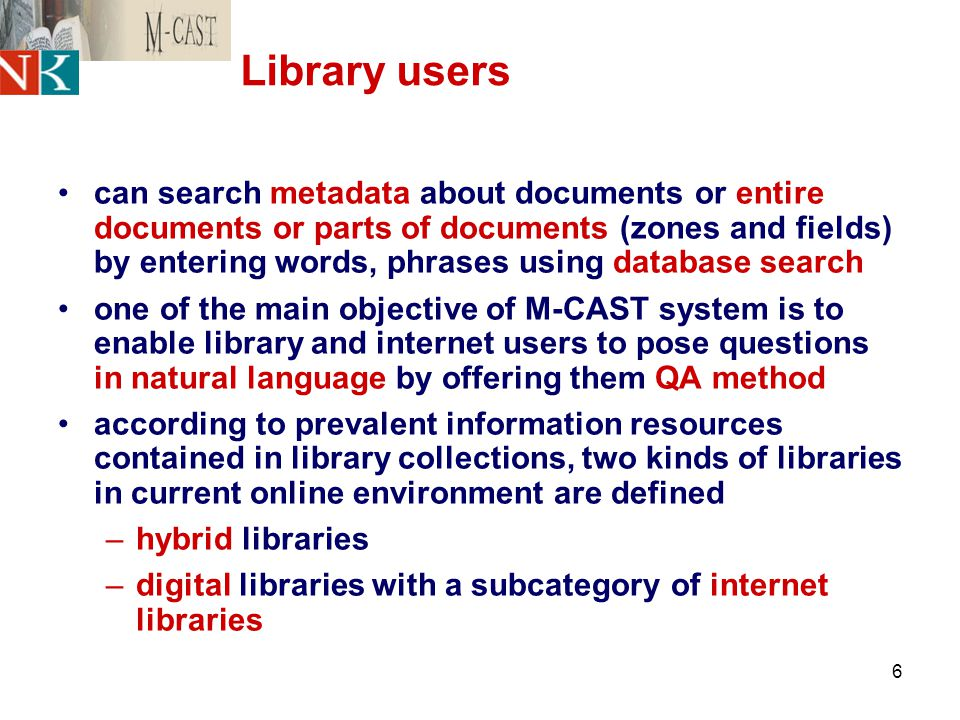 6 Library users can search metadata about documents or entire documents or parts of documents (zones and fields) by entering words, phrases using database search one of the main objective of M-CAST system is to enable library and internet users to pose questions in natural language by offering them QA method according to prevalent information resources contained in library collections, two kinds of libraries in current online environment are defined –hybrid libraries –digital libraries with a subcategory of internet libraries