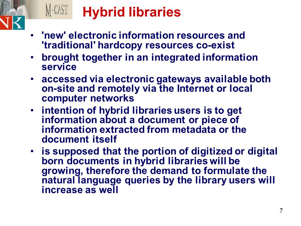 7 Hybrid libraries new electronic information resources and traditional hardcopy resources co-exist brought together in an integrated information service accessed via electronic gateways available both on-site and remotely via the Internet or local computer networks intention of hybrid libraries users is to get information about a document or piece of information extracted from metadata or the document itself is supposed that the portion of digitized or digital born documents in hybrid libraries will be growing, therefore the demand to formulate the natural language queries by the library users will increase as well