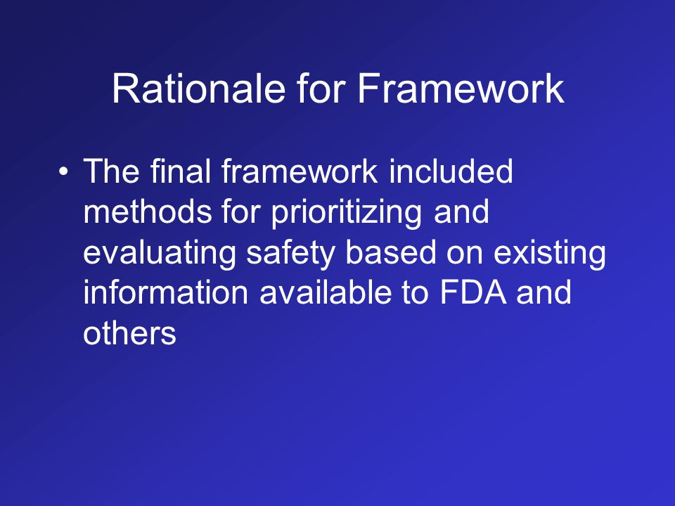 Rationale for Framework The final framework included methods for prioritizing and evaluating safety based on existing information available to FDA and others