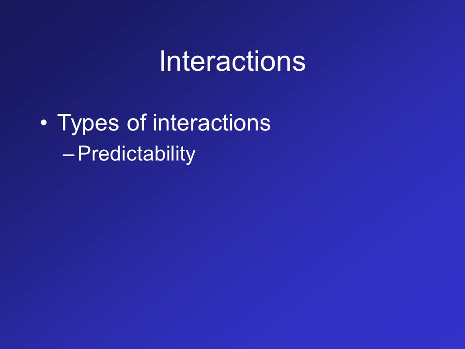 Interactions Types of interactions –Predictability