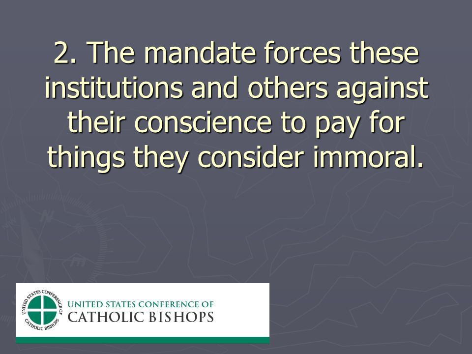 2. The mandate forces these institutions and others against their conscience to pay for things they consider immoral.