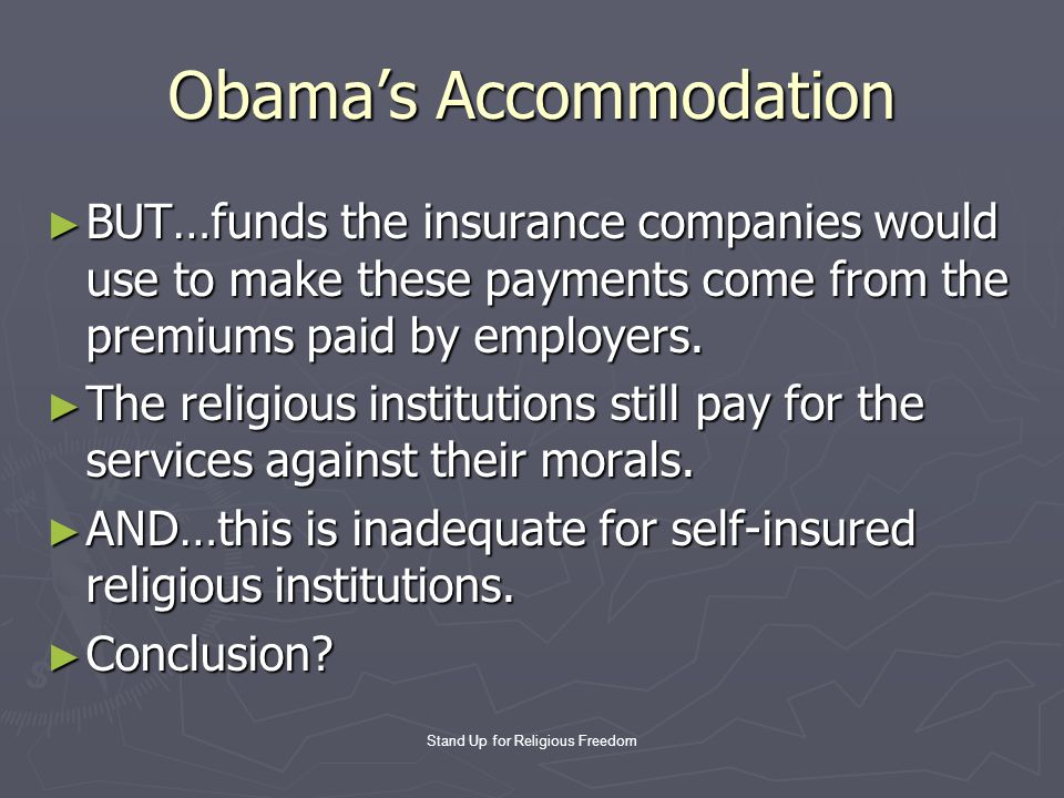 Stand Up for Religious Freedom Obama's Accommodation ► BUT…funds the insurance companies would use to make these payments come from the premiums paid by employers.