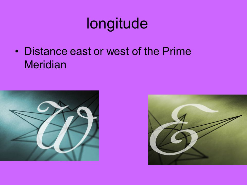 longitude Distance east or west of the Prime Meridian