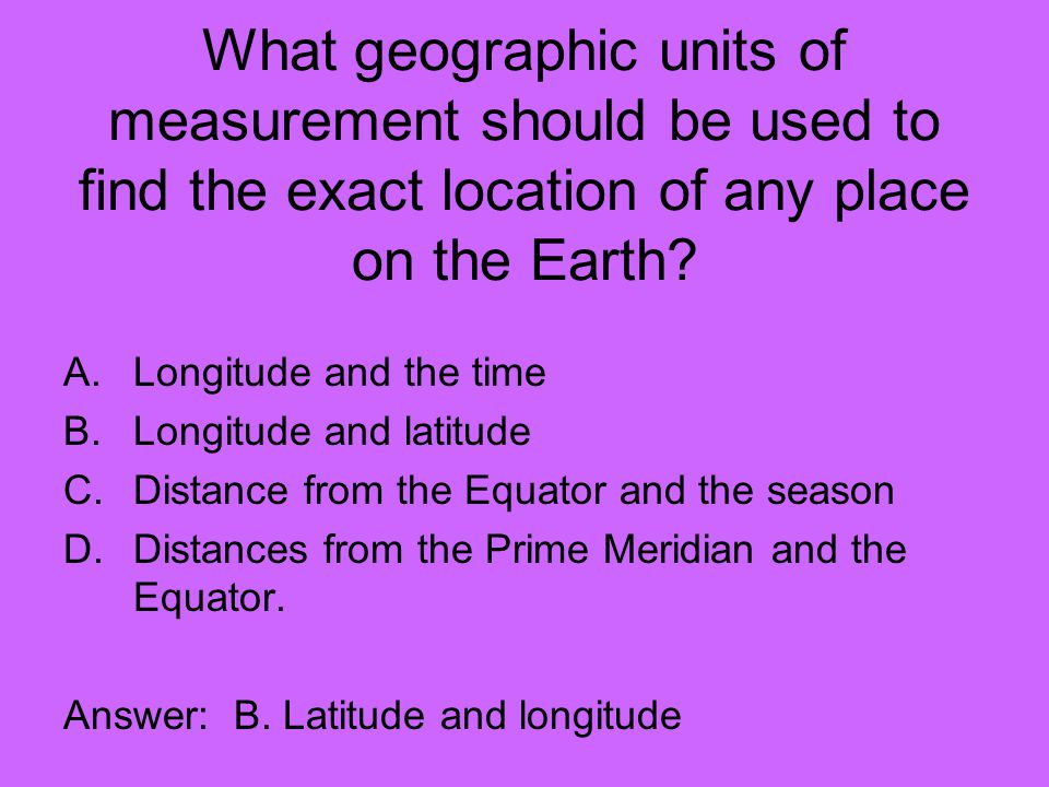 What geographic units of measurement should be used to find the exact location of any place on the Earth.