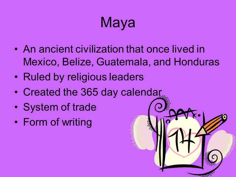 Maya An ancient civilization that once lived in Mexico, Belize, Guatemala, and Honduras Ruled by religious leaders Created the 365 day calendar System of trade Form of writing