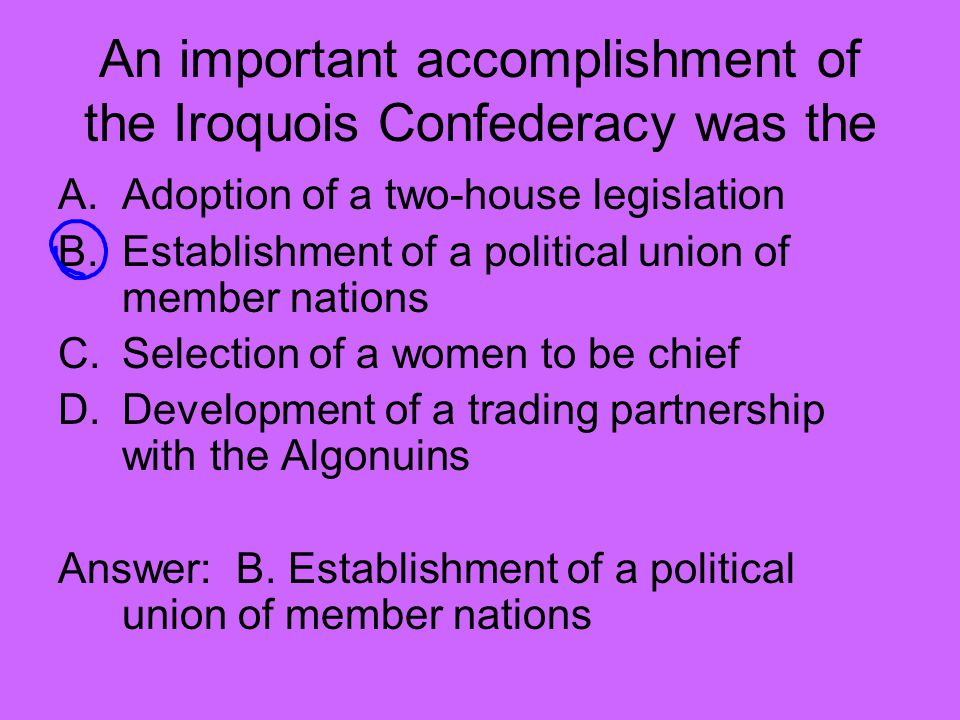An important accomplishment of the Iroquois Confederacy was the A.Adoption of a two-house legislation B.Establishment of a political union of member nations C.Selection of a women to be chief D.Development of a trading partnership with the Algonuins Answer: B.
