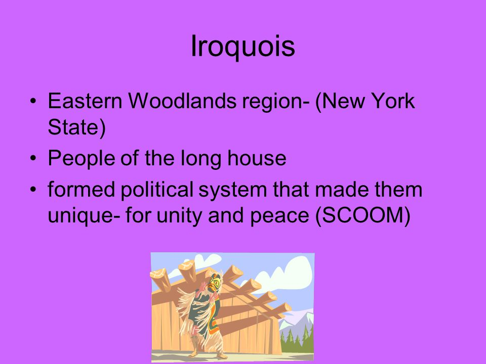 Iroquois Eastern Woodlands region- (New York State) People of the long house formed political system that made them unique- for unity and peace (SCOOM)