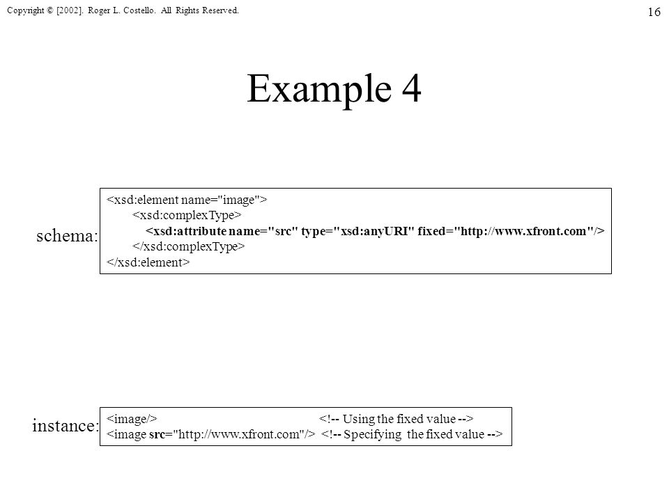 Copyright © [2002]. Roger L. Costello. All Rights Reserved. 16 Example 4 schema: instance: