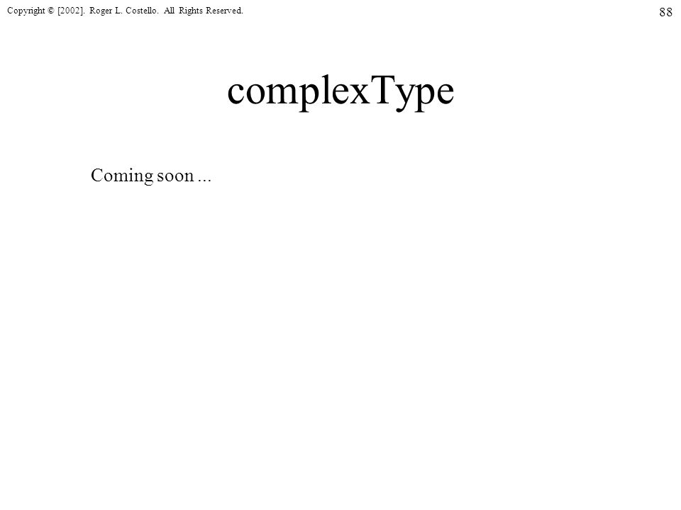 Copyright © [2002]. Roger L. Costello. All Rights Reserved. 88 complexType Coming soon...