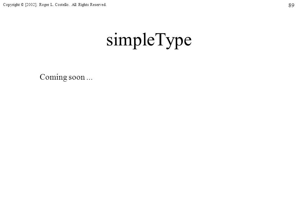 Copyright © [2002]. Roger L. Costello. All Rights Reserved. 89 simpleType Coming soon...