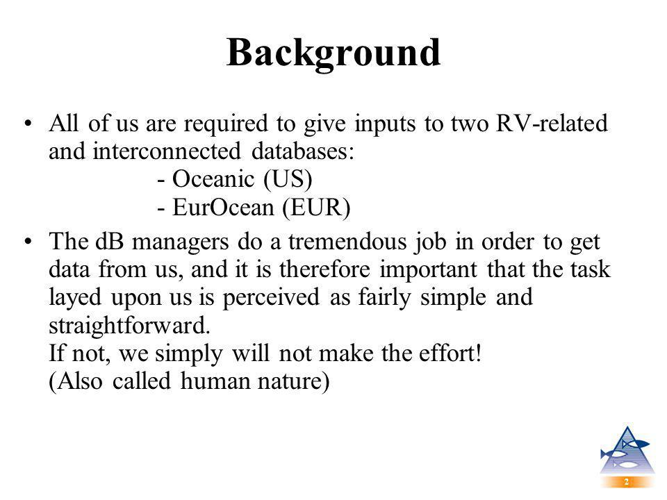 2 2 Background All of us are required to give inputs to two RV-related and interconnected databases: - Oceanic (US) - EurOcean (EUR) The dB managers do a tremendous job in order to get data from us, and it is therefore important that the task layed upon us is perceived as fairly simple and straightforward.