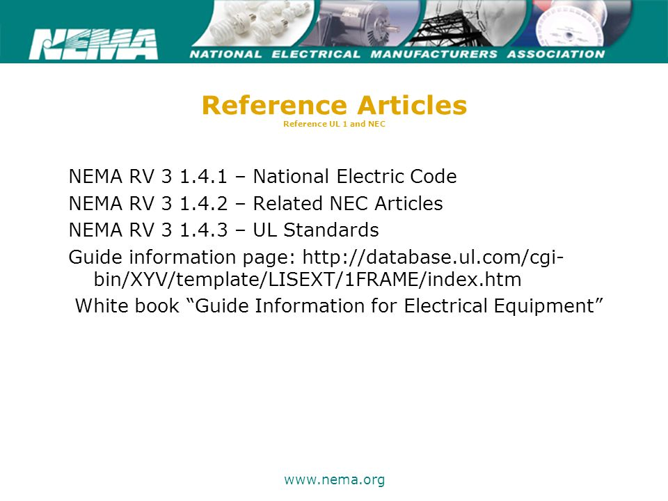 75 years of excellence www.nema.org Reference Articles Reference UL 1 and NEC NEMA RV 3 1.4.1 – National Electric Code NEMA RV 3 1.4.2 – Related NEC Articles NEMA RV 3 1.4.3 – UL Standards Guide information page: http://database.ul.com/cgi- bin/XYV/template/LISEXT/1FRAME/index.htm White book Guide Information for Electrical Equipment