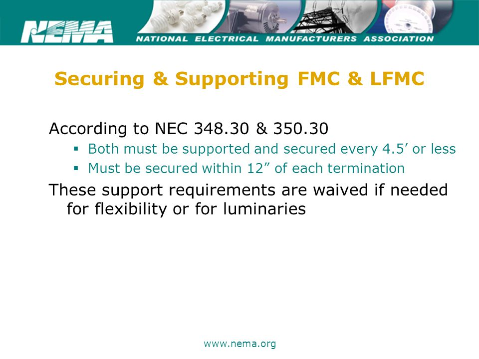 75 years of excellence www.nema.org Securing & Supporting FMC & LFMC According to NEC 348.30 & 350.30  Both must be supported and secured every 4.5' or less  Must be secured within 12 of each termination These support requirements are waived if needed for flexibility or for luminaries