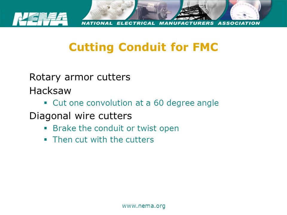 75 years of excellence www.nema.org Cutting Conduit for FMC Rotary armor cutters Hacksaw  Cut one convolution at a 60 degree angle Diagonal wire cutters  Brake the conduit or twist open  Then cut with the cutters