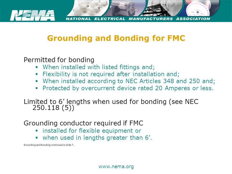 75 years of excellence www.nema.org Grounding and Bonding for FMC Permitted for bonding  When installed with listed fittings and;  Flexibility is not required after installation and;  When installed according to NEC Articles 348 and 250 and;  Protected by overcurrent device rated 20 Amperes or less.