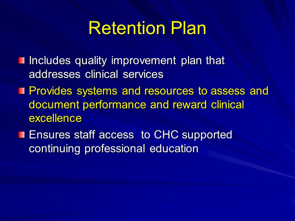 Retention Plan Includes quality improvement plan that addresses clinical services Provides systems and resources to assess and document performance and reward clinical excellence Ensures staff access to CHC supported continuing professional education