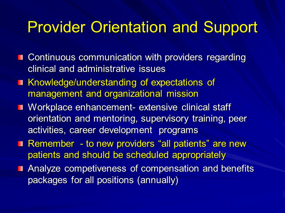 Provider Orientation and Support Continuous communication with providers regarding clinical and administrative issues Knowledge/understanding of expectations of management and organizational mission Workplace enhancement- extensive clinical staff orientation and mentoring, supervisory training, peer activities, career development programs Remember - to new providers all patients are new patients and should be scheduled appropriately Analyze competiveness of compensation and benefits packages for all positions (annually)
