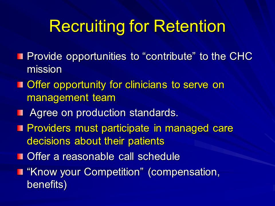 Recruiting for Retention Provide opportunities to contribute to the CHC mission Offer opportunity for clinicians to serve on management team Agree on production standards.