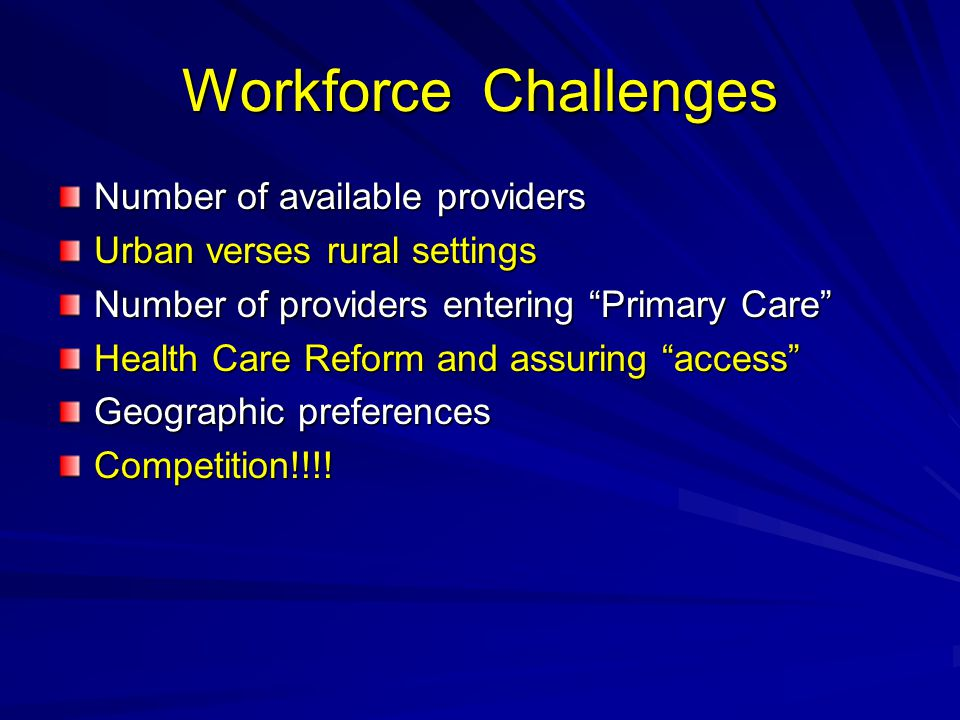 Workforce Challenges Number of available providers Urban verses rural settings Number of providers entering Primary Care Health Care Reform and assuring access Geographic preferences Competition!!!!