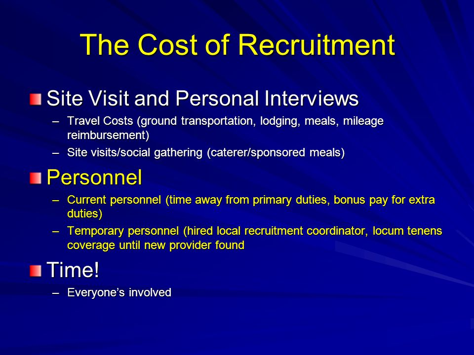 The Cost of Recruitment Site Visit and Personal Interviews –Travel Costs (ground transportation, lodging, meals, mileage reimbursement) –Site visits/social gathering (caterer/sponsored meals) Personnel –Current personnel (time away from primary duties, bonus pay for extra duties) –Temporary personnel (hired local recruitment coordinator, locum tenens coverage until new provider found Time.