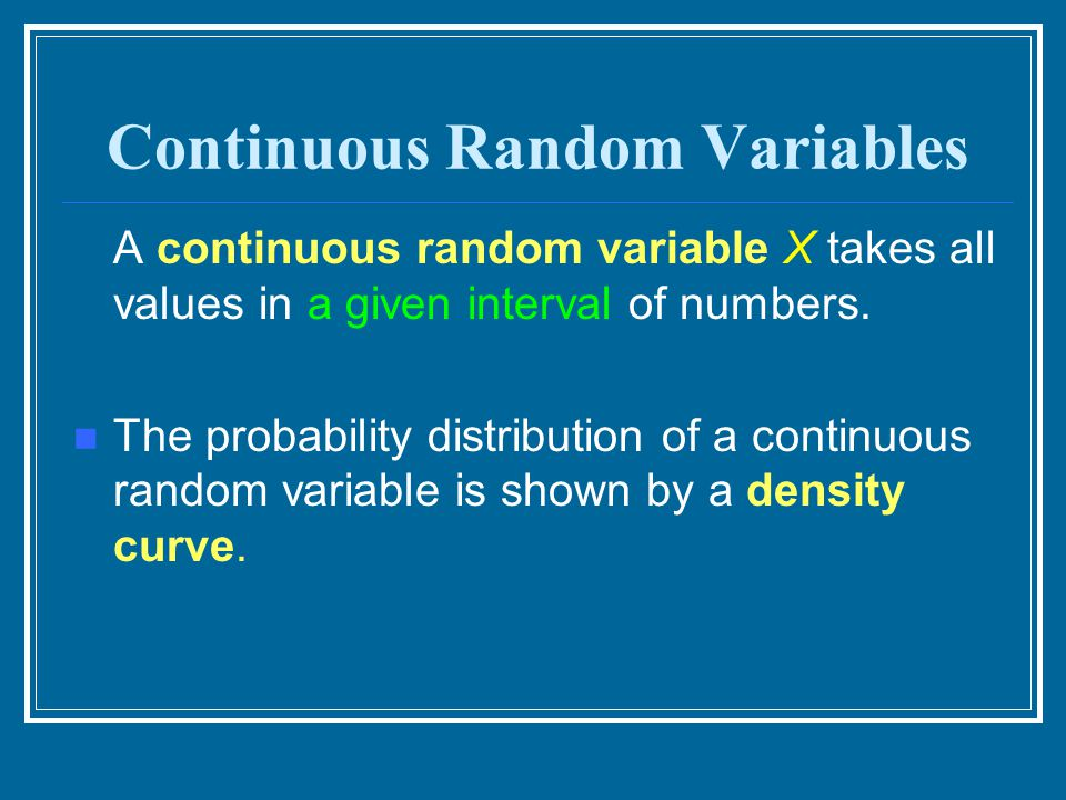 Continuous Random Variables A continuous random variable X takes all values in a given interval of numbers. The probability distribution of a continuo