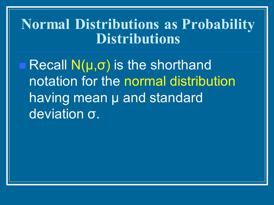 Normal Distributions as Probability Distributions Recall N(μ,σ) is the shorthand notation for the normal distribution having mean μ and standard devia