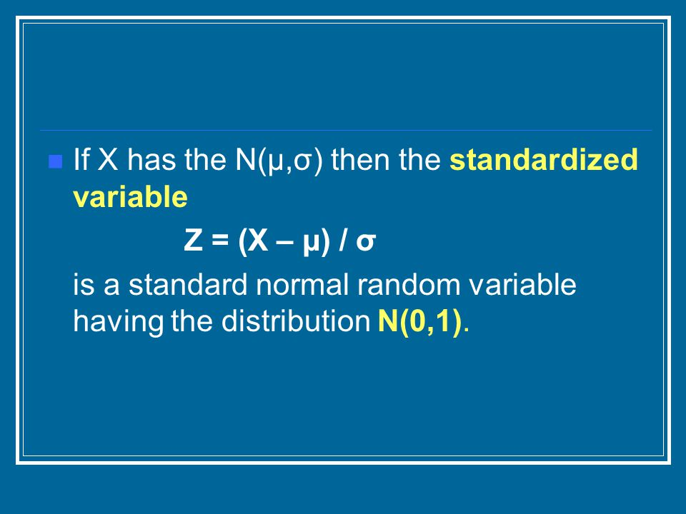 If X has the N(μ,σ) then the standardized variable Z = (X – μ) / σ is a standard normal random variable having the distribution N(0,1).
