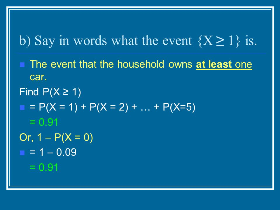 b) Say in words what the event {X ≥ 1} is. The event that the household owns at least one car. Find P(X ≥ 1) = P(X = 1) + P(X = 2) + … + P(X=5) = 0.91