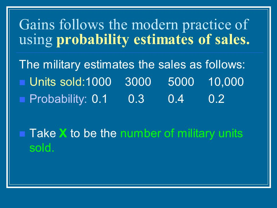 Gains follows the modern practice of using probability estimates of sales. The military estimates the sales as follows: Units sold:1000 3000 5000 10,0
