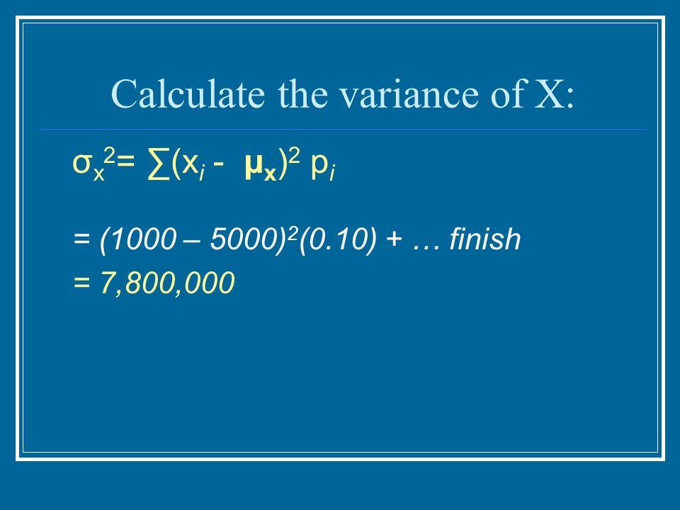 Calculate the variance of X: σ x 2 = ∑(x i - μ x ) 2 p i = (1000 – 5000) 2 (0.10) + … finish = 7,800,000