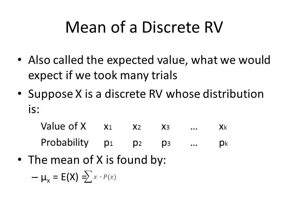 Mean of a Discrete RV Also called the expected value, what we would expect if we took many trials Suppose X is a discrete RV whose distribution is: Va